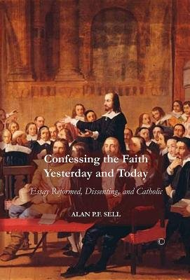 Confessing the Faith Yesterday and Today - Essays Reformed, Dissenting, and Catholic (Paperback, New): Alan P.F. Sell