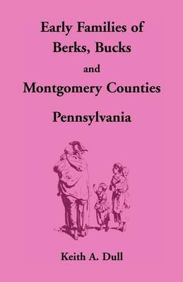 Early Families of Berks, Bucks and Montgomery Counties, Pennsylvania (Paperback): Keith A. Dull