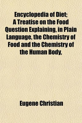 Encyclopedia of Diet; A Treatise on the Food Question Explaining, in Plain Language, the Chemistry of Food and the Chemistry of...
