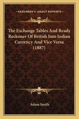 The Exchange Tables and Ready Reckoner of British Into Indian Currency and Vice Versa (1887) (Paperback): Adam Smith