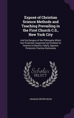 Expose of Christian Science Methods and Teaching Prevailing in the First Church C.S., New York City - And the Dangers of the...