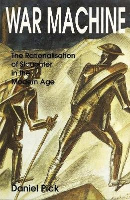 War Machine - The Rationalisation of Slaughter in the Modern Age (Paperback, New Paperback Ed): Daniel Pick