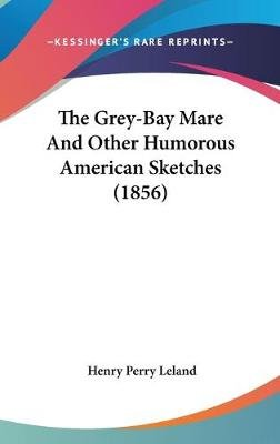 The Grey-Bay Mare and Other Humorous American Sketches (1856) (Hardcover): Henry Perry Leland