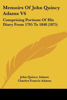 Memoirs of John Quincy Adams V6 - Comprising Portions of His Diary from 1795 to 1848 (1875) (Paperback): John Quincy Adams