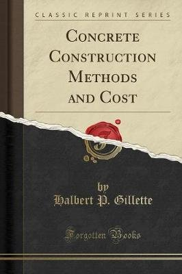 Concrete Construction Methods and Cost (Classic Reprint) (Paperback): Halbert P. Gillette