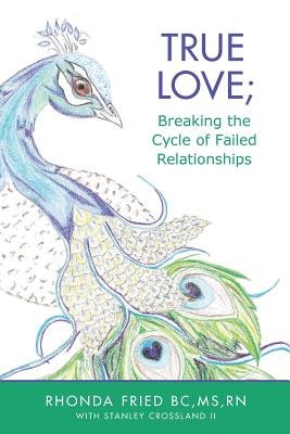 True Love; Breaking the Cycle of Failed Relationships (Paperback): MS Rn Fried Bc, MS Rn, Rhonda Fried Bc