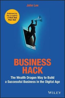 Business Hack - The Wealth Dragon Way to Build a Successful Business in the Digital Age (Paperback): John Lee