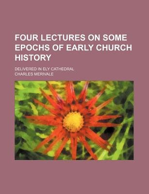 Four Lectures on Some Epochs of Early Church History; Delivered in Ely Cathedral (Paperback): Charles Merivale