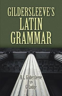 Gildersleeve's Latin Grammar (Electronic book text): B.L. Gildersleeve, G. Lodge