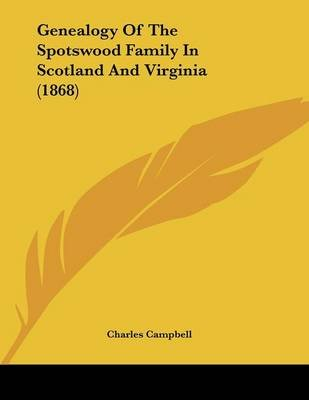 Genealogy of the Spotswood Family in Scotland and Virginia (1868) (Paperback): Charles Campbell