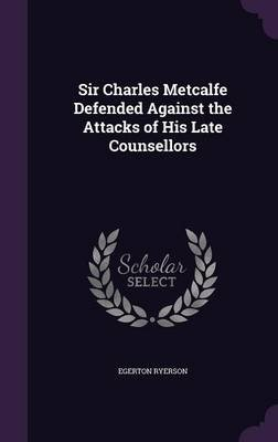 Sir Charles Metcalfe Defended Against the Attacks of His Late Counsellors (Hardcover): Egerton Ryerson