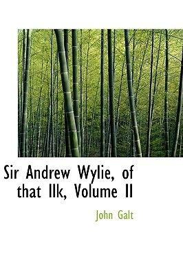 Sir Andrew Wylie, of That Ilk, Volume II (Hardcover): John Galt
