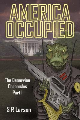America Occupied - The Danarvian Chronicles, Part I (Electronic book text): S. R. Larson