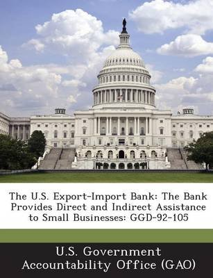 The U.S. Export-Import Bank - The Bank Provides Direct and Indirect Assistance to Small Businesses: Ggd-92-105 (Paperback): U S...
