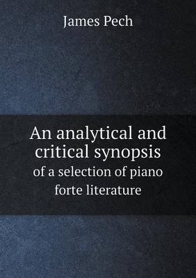 An Analytical and Critical Synopsis of a Selection of Piano Forte Literature (Paperback): James Pech