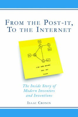 From the Post-It, to the Internet - The Inside Story of Modern Inventors and Inventions (Hardcover): Isaac Cronin
