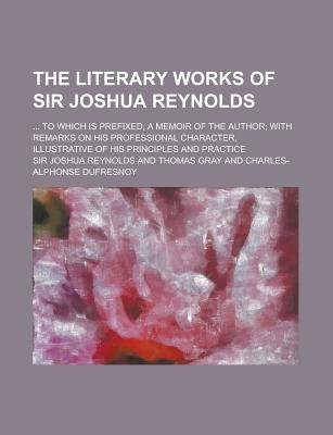 The Literary Works of Sir Joshua Reynolds; ... to Which Is Prefixed, a Memoir of the Author; With Remarks on His Professional...