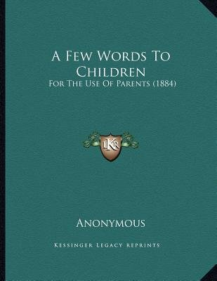 A Few Words to Children - For the Use of Parents (1884) (Paperback): Anonymous