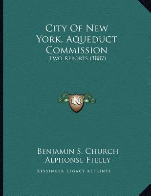 City of New York, Aqueduct Commission - Two Reports (1887) (Paperback): Benjamin S Church, Alphonse Fteley