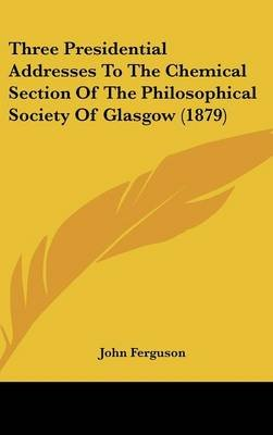 Three Presidential Addresses to the Chemical Section of the Philosophical Society of Glasgow (1879) (Hardcover): John Ferguson