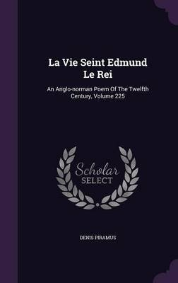La Vie Seint Edmund Le Rei - An Anglo-Norman Poem of the Twelfth Century, Volume 225 (Hardcover): Denis Piramus