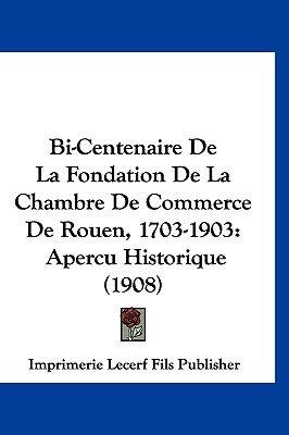 Bi-Centenaire de La Fondation de La Chambre de Commerce de Rouen, 1703-1903 - Apercu Historique (1908) (English, French,...