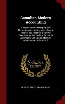 Canadian Modern Accounting - A Treatise on Bookkeeping and Elementary Accounting, According to Present Day Practice, Including...