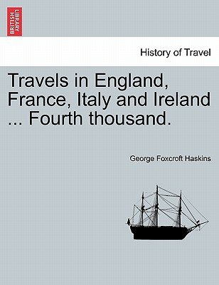 Travels in England, France, Italy and Ireland ... Fourth Thousand. (Paperback): George Foxcroft Haskins