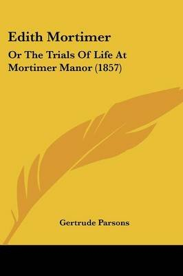 Edith Mortimer - Or the Trials of Life at Mortimer Manor (1857) (Paperback): Gertrude Parsons