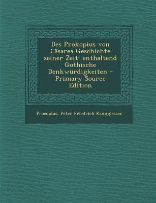 Des Prokopius Von Casarea Geschichte Seiner Zeit - Enthaltend Gothische Denkwurdigkeiten (German, Paperback, Primary Source):...