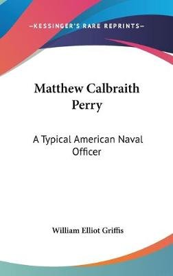 Matthew Calbraith Perry - A Typical American Naval Officer (Hardcover): William Elliot Griffis