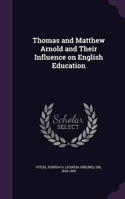 Thomas and Matthew Arnold and Their Influence on English Education (Hardcover): Joshua G (Joshua Girling) Sir Fitch