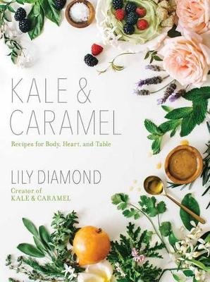 Kale & Caramel - Recipes for Body, Heart, and Table (Paperback): Lily Diamond