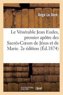 Le Venerable Jean Eudes, Premier Apotre Des Sacres-Coeurs de Jesus Et de Marie - , Etude Historique. 2e Edition (French,...
