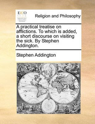 A Practical Treatise on Afflictions. to Which Is Added, a Short Discourse on Visiting the Sick. by Stephen Addington....