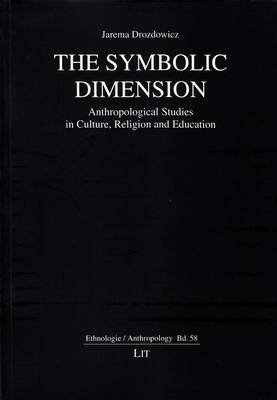 The Symbolic Dimension - Anthropological Studies in Culture, Religion and Education (Paperback): Jarema Drozdowicz