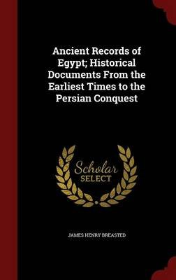 Ancient Records of Egypt; Historical Documents from the Earliest Times to the Persian Conquest (Hardcover): James Henry Breasted