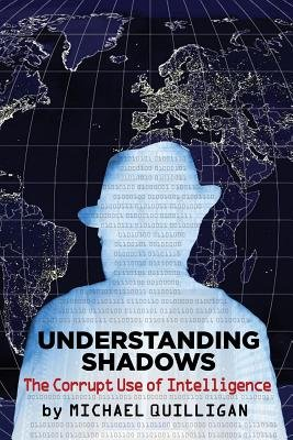 Understanding Shadows - The Corrupt Use of Intelligence (Paperback): Michael Quilligan
