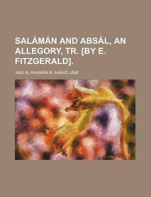 Salaman and Absal, an Allegory, Tr. [By E. Fitzgerald] (Paperback): Abd Al-Ram[n B. Amad J[m, Abd Al-Ra Man B. Jami