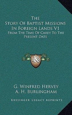 The Story of Baptist Missions in Foreign Lands V1 - From the Time of Carey to the Present Date (Hardcover): G. Winfred Hervey
