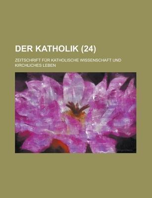Der Katholik; Zeitschrift Fur Katholische Wissenschaft Und Kirchliches Leben (24) (English, German, Paperback): B. Cher Group,...