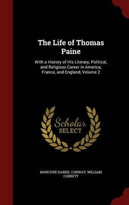 The Life of Thomas Paine - With a History of His Literary, Political, and Religious Career in America, France, and England,...
