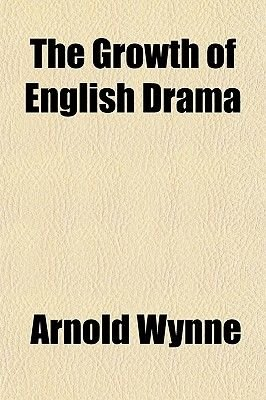The Growth of English Drama (Paperback): Arnold Wynne