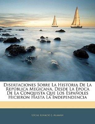 Disertaciones Sobre La Historia de La Republica Megicana, Desde La Epoca de La Conquista Que Los Espanoles Hicieron Hasta La...