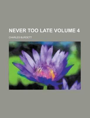 Never Too Late Volume 4 (Paperback): Charles Burdett