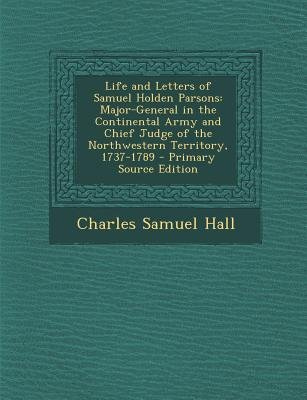 Life and Letters of Samuel Holden Parsons - Major-General in the Continental Army and Chief Judge of the Northwestern...