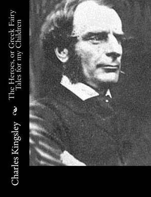 The Heroes, or Greek Fairy Tales for My Children (Paperback): Charles Kingsley