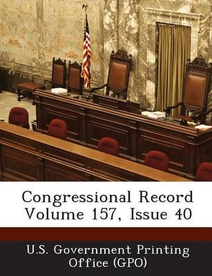 Congressional Record Volume 157, Issue 40 (Paperback): U. S. Government Printing Office (Gpo)