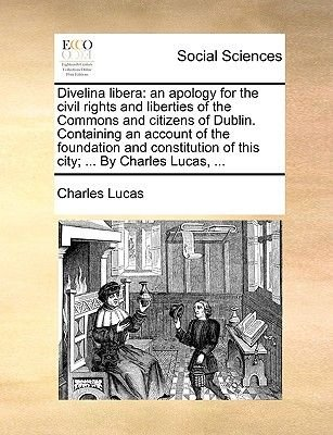 Divelina Libera - An Apology for the Civil Rights and Liberties of the Commons and Citizens of Dublin. Containing an Account of...