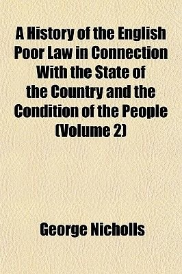 A History of the English Poor Law in Connection with the State of the Country and the Condition of the People (Volume 2)...
